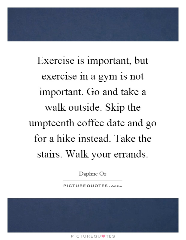 exercise-is-important-but-exercise-in-a-gym-is-not-important-go-and-take-a-walk-outside-skip-the-quote-1